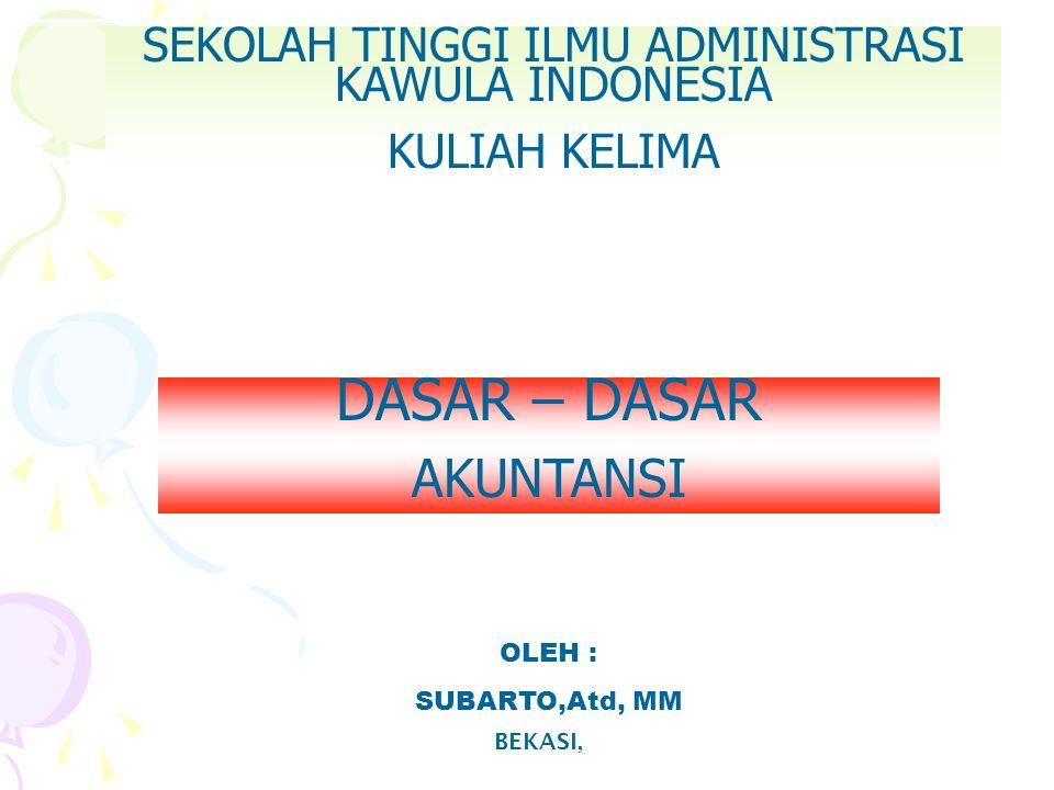 SEKOLAH TINGGI ILMU ADMINISTRASI KAWULA INDONESIA KULIAH KELIMA BEKASI, OLEH : SUBARTO,Atd, MM DASAR – DASAR AKUNTANSI