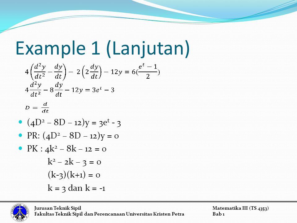 Example 1 (Lanjutan) (4D 2 – 8D – 12)y = 3e t - 3 PR: (4D 2 – 8D – 12)y = 0 PK : 4k 2 – 8k – 12 = 0 k 2 – 2k – 3 = 0 (k-3)(k+1) = 0 k = 3 dan k = -1 J