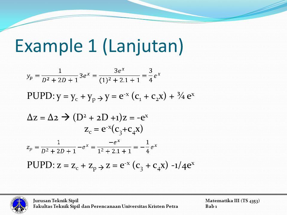 Example 1 (Lanjutan) PUPD: y = y c + y p  y = e -x (c 1 + c 2 x) + ¾ e x Δz = Δ2  (D 2 + 2D +1)z = -e x z c = e -x (c 3 +c 4 x) Jurusan Teknik Sipil