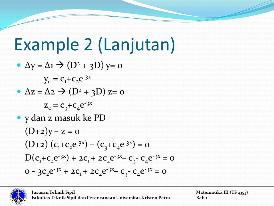 Example 2 (Lanjutan) Δy = Δ1  (D 2 + 3D) y= 0 y c = c 1 +c 2 e -3x Δz = Δ2  (D 2 + 3D) z= 0 z c = c 3 +c 4 e -3x y dan z masuk ke PD (D+2)y – z = 0