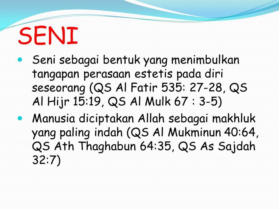 SENI Seni sebagai bentuk yang menimbulkan tangapan perasaan estetis pada diri seseorang (QS Al Fatir 535: 27-28, QS Al Hijr 15:19, QS Al Mulk 67 : 3-5) Manusia diciptakan Allah sebagai makhluk yang paling indah (QS Al Mukminun 40:64, QS Ath Thaghabun 64:35, QS As Sajdah 32:7)