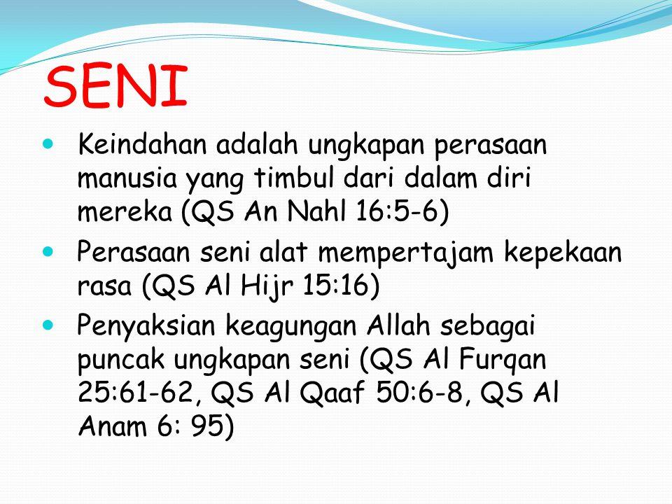 SENI Keindahan adalah ungkapan perasaan manusia yang timbul dari dalam diri mereka (QS An Nahl 16:5-6) Perasaan seni alat mempertajam kepekaan rasa (QS Al Hijr 15:16) Penyaksian keagungan Allah sebagai puncak ungkapan seni (QS Al Furqan 25:61-62, QS Al Qaaf 50:6-8, QS Al Anam 6: 95)