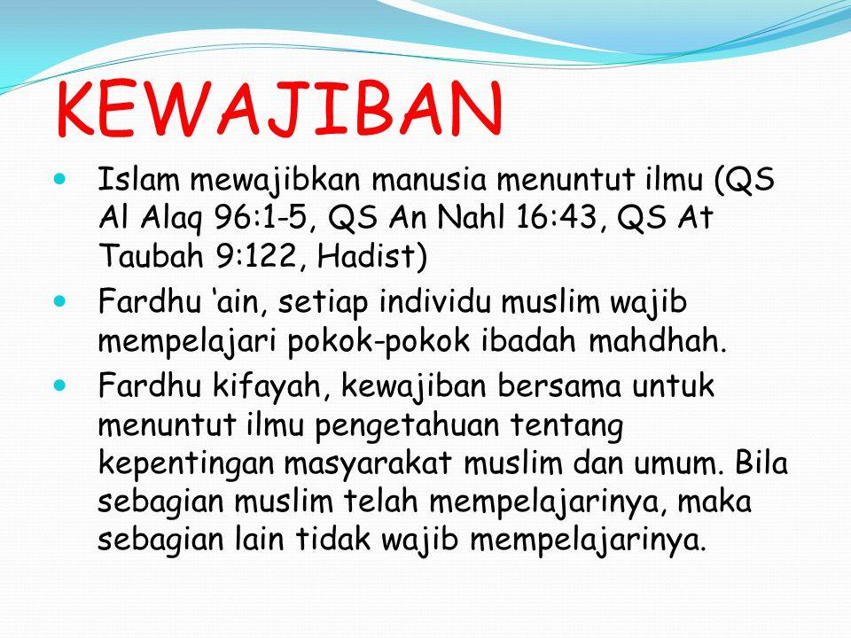 KEWAJIBAN Islam mewajibkan manusia menuntut ilmu (QS Al Alaq 96:1-5, QS An Nahl 16:43, QS At Taubah 9:122, Hadist) Fardhu 'ain, setiap individu muslim wajib mempelajari pokok-pokok ibadah mahdhah.