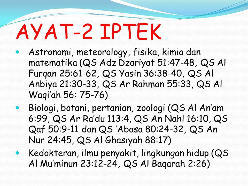 AYAT-2 IPTEK Astronomi, meteorology, fisika, kimia dan matematika (QS Adz Dzariyat 51:47-48, QS Al Furqan 25:61-62, QS Yasin 36:38-40, QS Al Anbiya 21:30-33, QS Ar Rahman 55:33, QS Al Waqi'ah 56: 75-76) Biologi, botani, pertanian, zoologi (QS Al An'am 6:99, QS Ar Ra'du 113:4, QS An Nahl 16:10, QS Qaf 50:9-11 dan QS 'Abasa 80:24-32, QS An Nur 24:45, QS Al Ghasiyah 88:17) Kedokteran, ilmu penyakit, lingkungan hidup (QS Al Mu'minun 23:12-24, QS Al Baqarah 2:26)