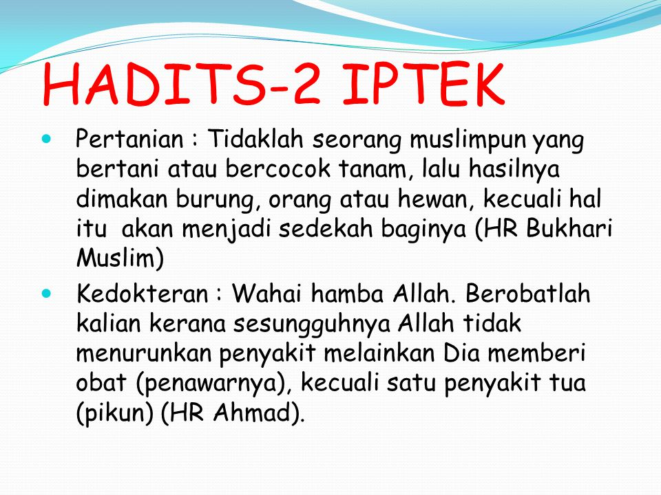 HADITS-2 IPTEK Pertanian : Tidaklah seorang muslimpun yang bertani atau bercocok tanam, lalu hasilnya dimakan burung, orang atau hewan, kecuali hal itu akan menjadi sedekah baginya (HR Bukhari Muslim) Kedokteran : Wahai hamba Allah.