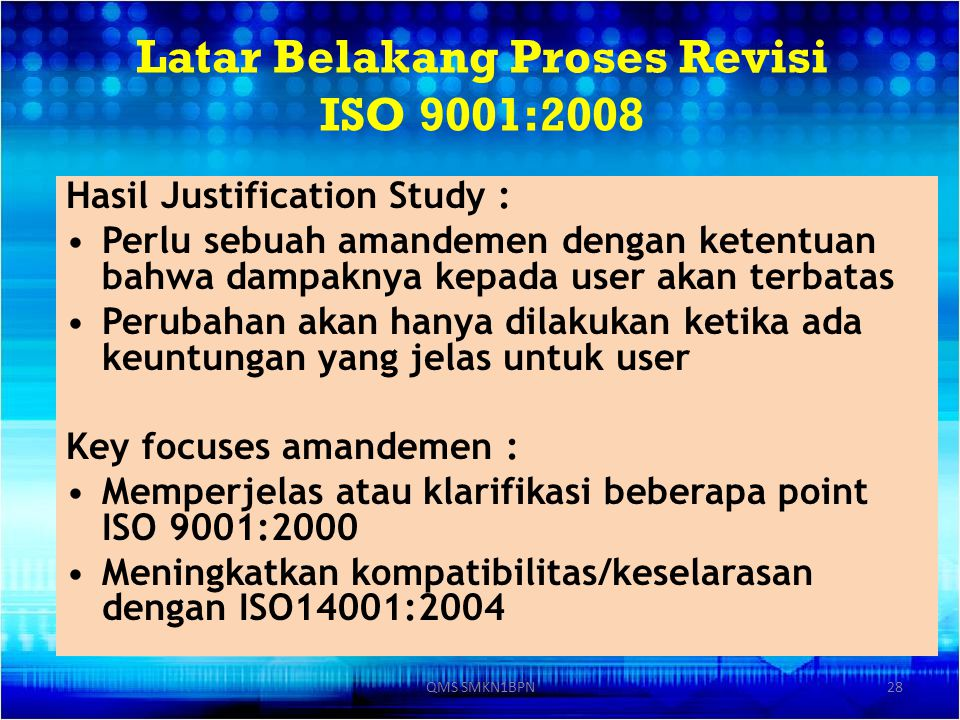 Latar Belakang Proses Revisi ISO 9001:2008 Hasil Justification Study : Perlu sebuah amandemen dengan ketentuan bahwa dampaknya kepada user akan terbat