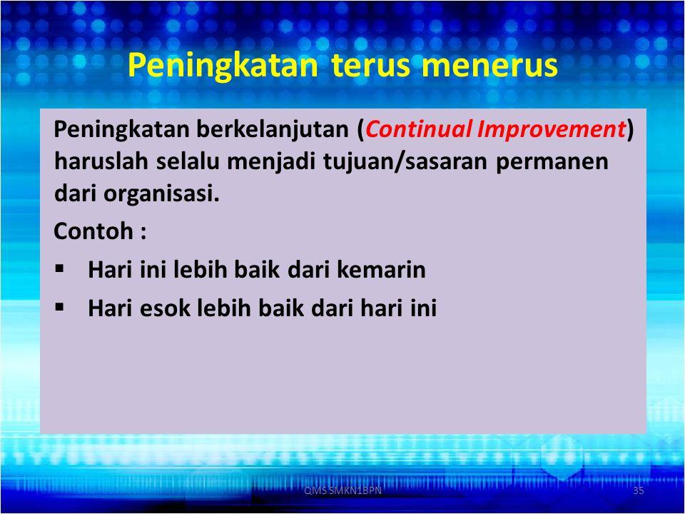 Peningkatan terus menerus Peningkatan berkelanjutan (Continual Improvement) haruslah selalu menjadi tujuan/sasaran permanen dari organisasi. Contoh :