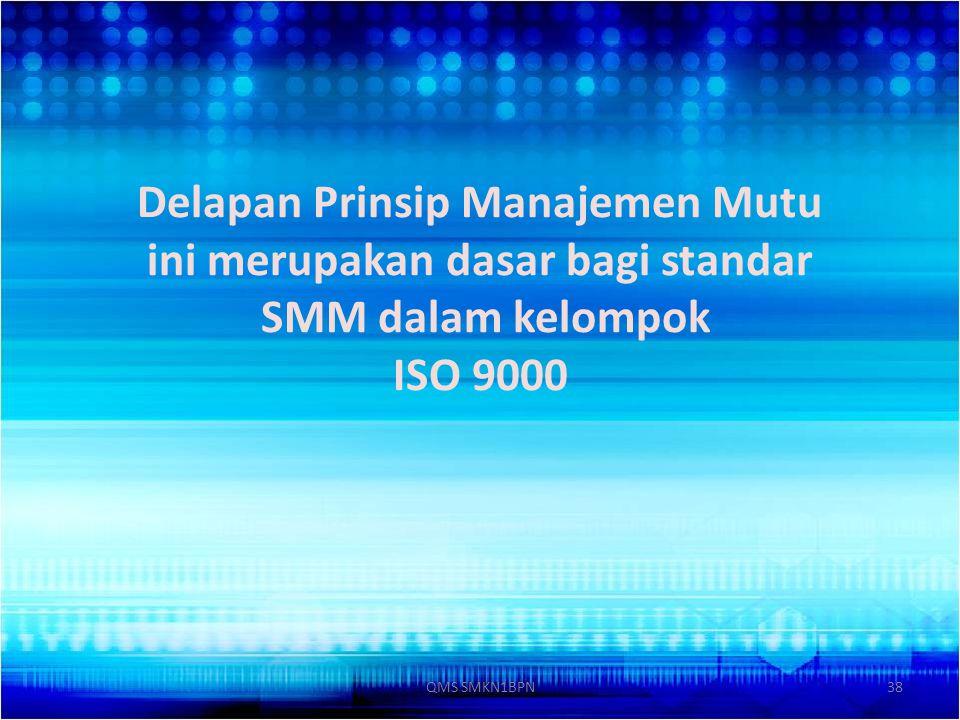 Delapan Prinsip Manajemen Mutu ini merupakan dasar bagi standar SMM dalam kelompok ISO 9000 38QMS SMKN1BPN