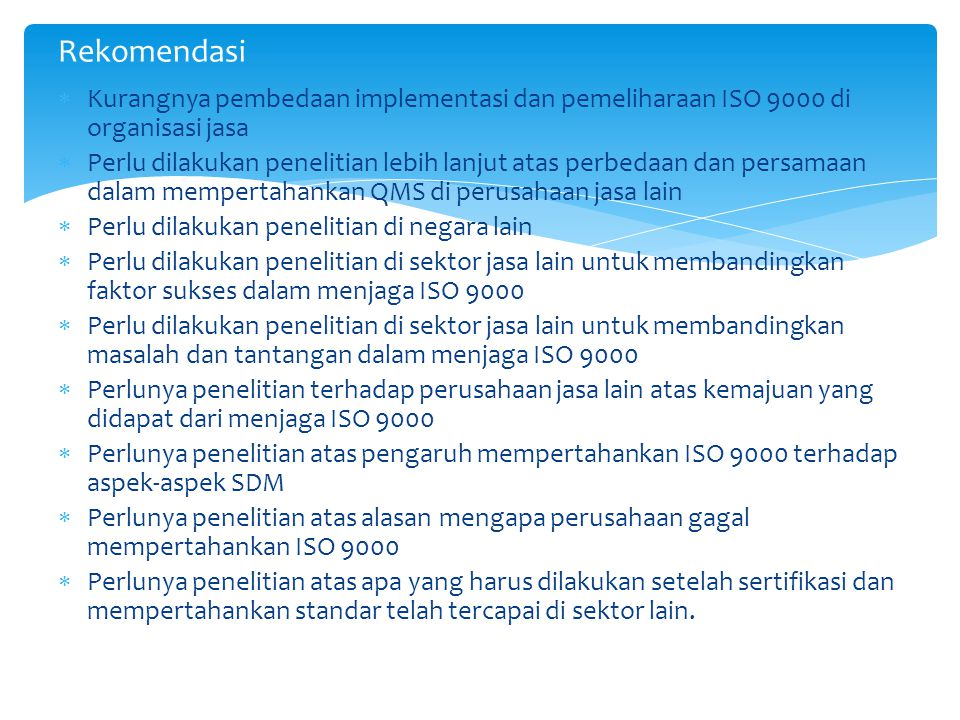  Kurangnya pembedaan implementasi dan pemeliharaan ISO 9000 di organisasi jasa  Perlu dilakukan penelitian lebih lanjut atas perbedaan dan persamaan dalam mempertahankan QMS di perusahaan jasa lain  Perlu dilakukan penelitian di negara lain  Perlu dilakukan penelitian di sektor jasa lain untuk membandingkan faktor sukses dalam menjaga ISO 9000  Perlu dilakukan penelitian di sektor jasa lain untuk membandingkan masalah dan tantangan dalam menjaga ISO 9000  Perlunya penelitian terhadap perusahaan jasa lain atas kemajuan yang didapat dari menjaga ISO 9000  Perlunya penelitian atas pengaruh mempertahankan ISO 9000 terhadap aspek-aspek SDM  Perlunya penelitian atas alasan mengapa perusahaan gagal mempertahankan ISO 9000  Perlunya penelitian atas apa yang harus dilakukan setelah sertifikasi dan mempertahankan standar telah tercapai di sektor lain.