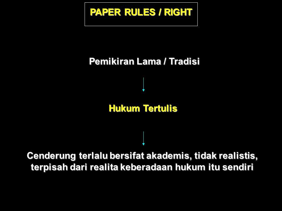 PAPER RULES / RIGHT Pemikiran Lama / Tradisi Hukum Tertulis Cenderung terlalu bersifat akademis, tidak realistis, terpisah dari realita keberadaan hukum itu sendiri