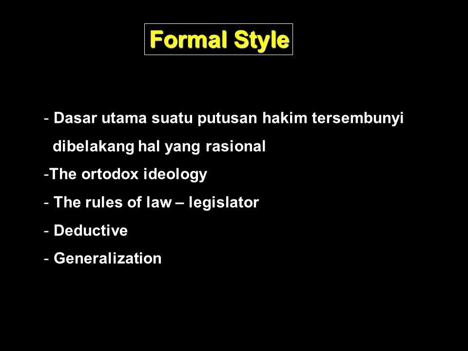 Formal Style - Dasar utama suatu putusan hakim tersembunyi dibelakang hal yang rasional -The ortodox ideology - The rules of law – legislator - Deductive - Generalization