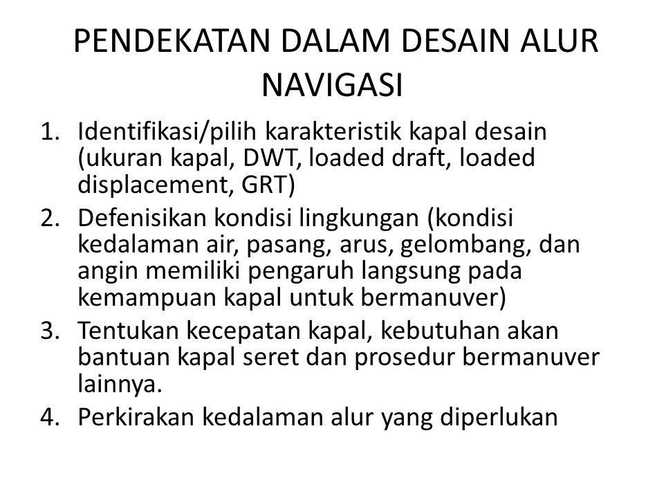 PENDEKATAN DALAM DESAIN ALUR NAVIGASI 1.Identifikasi/pilih karakteristik kapal desain (ukuran kapal, DWT, loaded draft, loaded displacement, GRT) 2.De