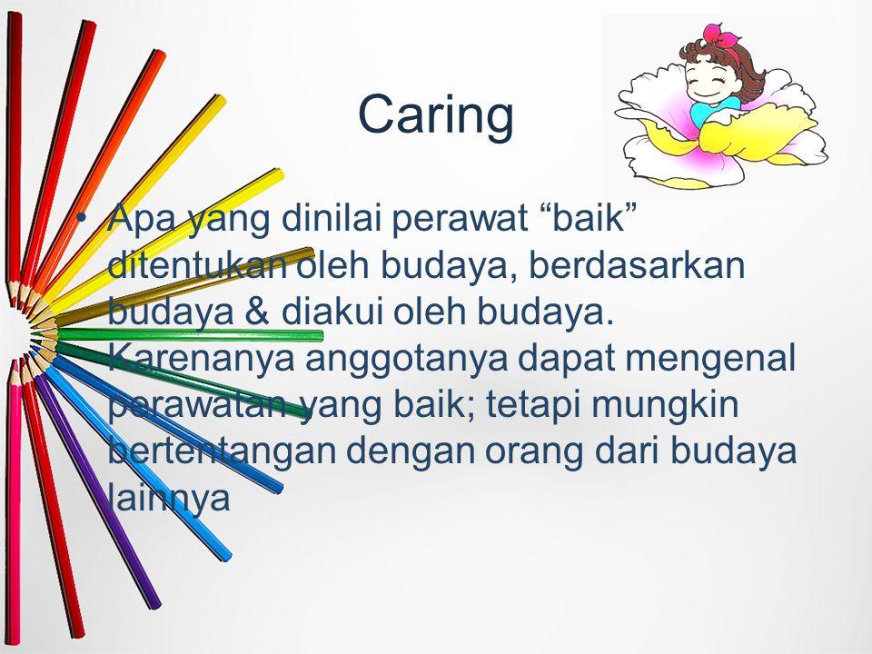 "Caring Apa yang dinilai perawat ""baik"" ditentukan oleh budaya, berdasarkan budaya & diakui oleh budaya. Karenanya anggotanya dapat mengenal perawatan"