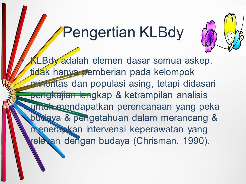 Pengertian KLBdy KLBdy adalah elemen dasar semua askep, tidak hanya pemberian pada kelompok minoritas dan populasi asing, tetapi didasari pengkajian l