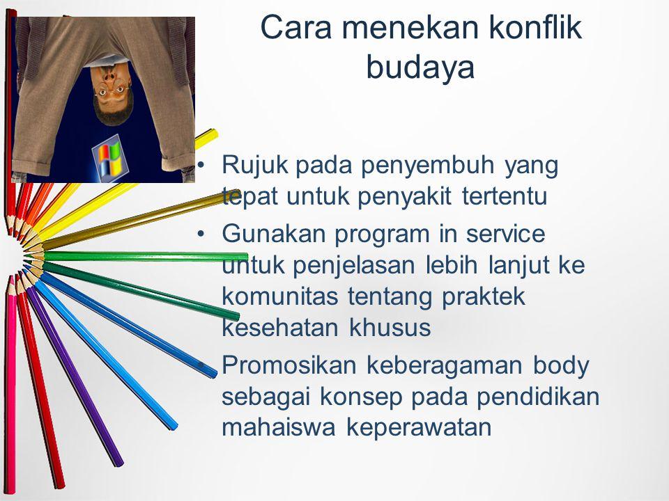 Cara menekan konflik budaya Rujuk pada penyembuh yang tepat untuk penyakit tertentu Gunakan program in service untuk penjelasan lebih lanjut ke komuni