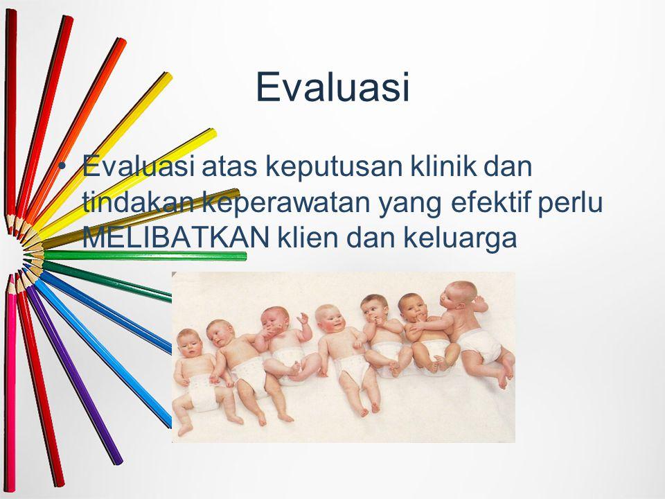 Evaluasi Evaluasi atas keputusan klinik dan tindakan keperawatan yang efektif perlu MELIBATKAN klien dan keluarga