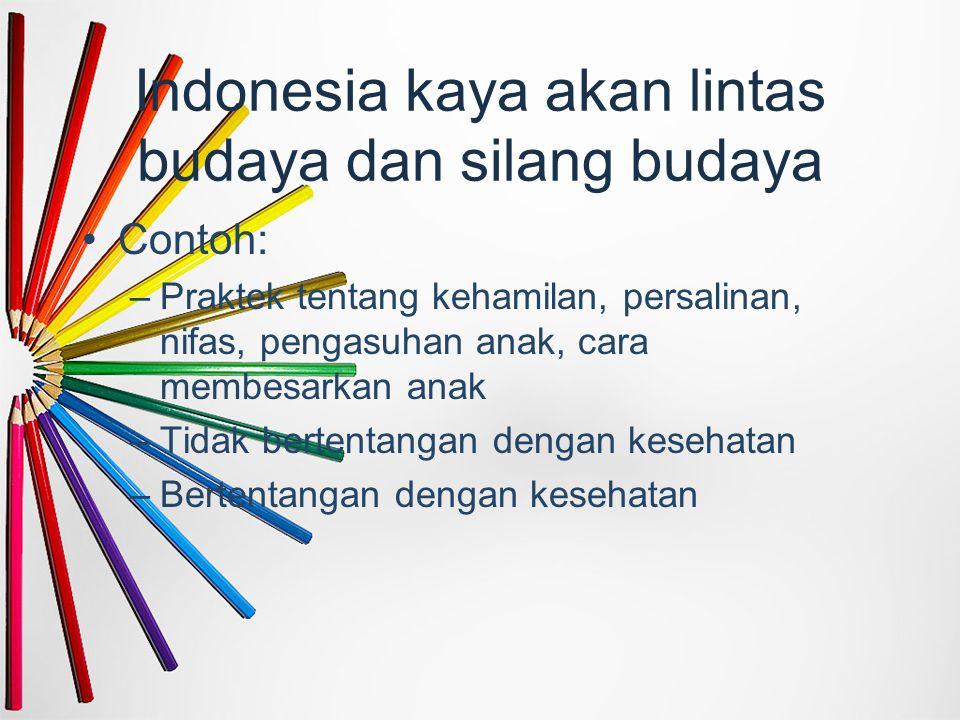 Indonesia kaya akan lintas budaya dan silang budaya Contoh: –Praktek tentang kehamilan, persalinan, nifas, pengasuhan anak, cara membesarkan anak –Tid