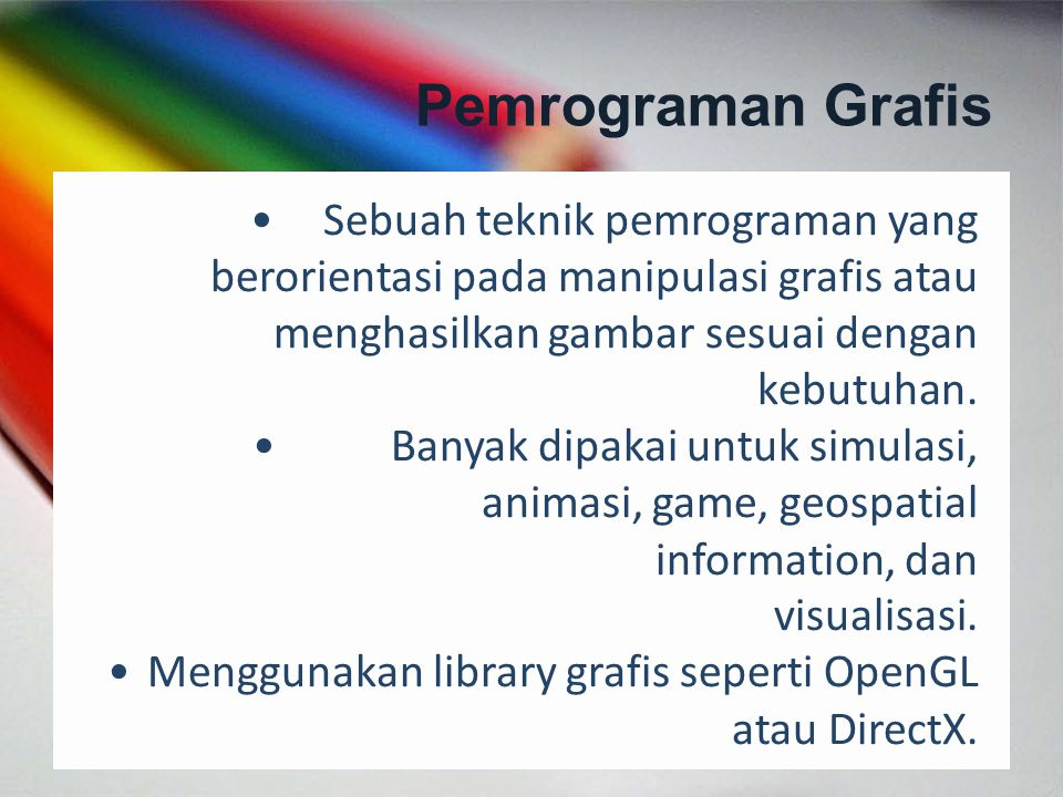 Pemrograman Grafis Sebuah teknik pemrograman yang berorientasi pada manipulasi grafis atau menghasilkan gambar sesuai dengan kebutuhan. Banyak dipakai