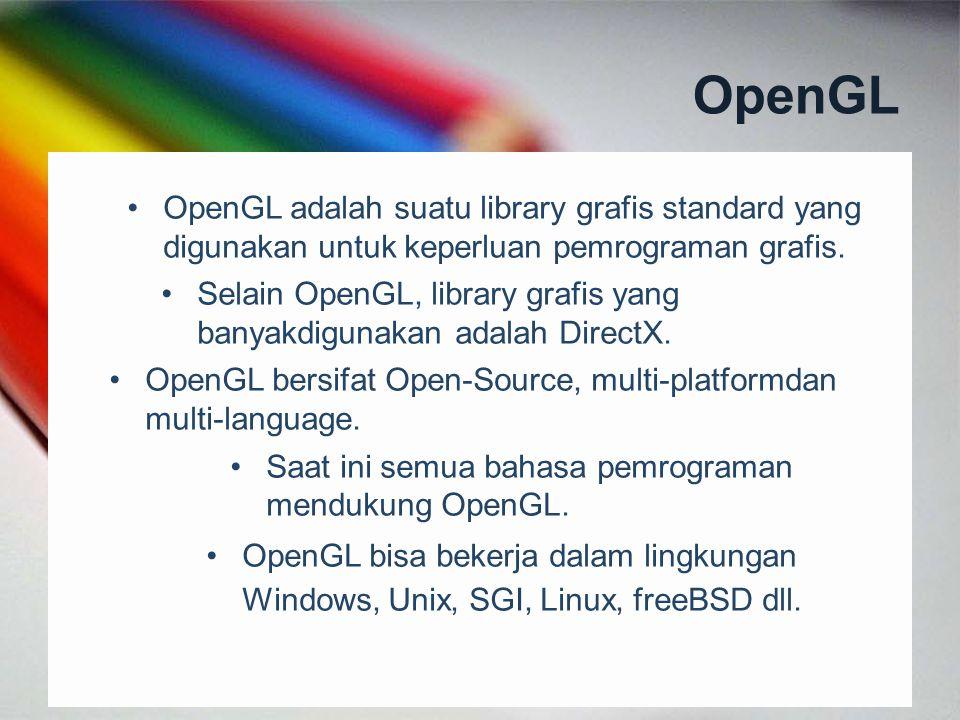 OpenGL OpenGL adalah suatu library grafis standard yang digunakan untuk keperluan pemrograman grafis. Selain OpenGL, library grafis yang banyakdigunak