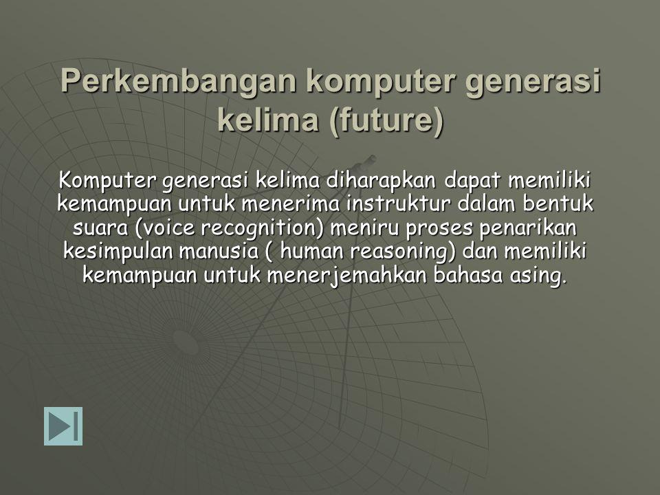 Ciri Komputer generasi keempat (1971 hingga sekarang)  Komponen utama processor : MIKROPROSESOR  Sudah menggunakan bahasa pemrograman tingkat tinggi dan Graphical User Interface (GUI)  Sistem operasi semakin mudah digunakan  Mulai dilengkapi dengan perangkat Audio/Video  Ukuran menjadi semakin kecil