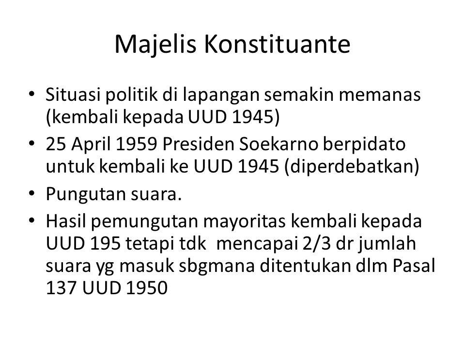 Majelis Konstituante Situasi politik di lapangan semakin memanas (kembali kepada UUD 1945) 25 April 1959 Presiden Soekarno berpidato untuk kembali ke UUD 1945 (diperdebatkan) Pungutan suara.