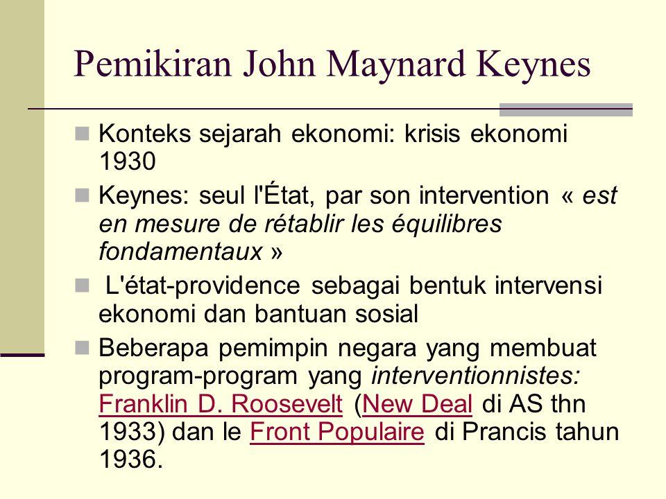 Pemikiran John Maynard Keynes Konteks sejarah ekonomi: krisis ekonomi 1930 Keynes: seul l État, par son intervention « est en mesure de rétablir les équilibres fondamentaux » L état-providence sebagai bentuk intervensi ekonomi dan bantuan sosial Beberapa pemimpin negara yang membuat program-program yang interventionnistes: Franklin D.