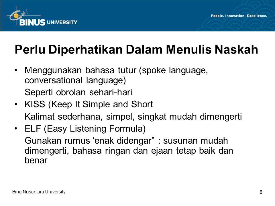 Fungsi dan Prinsip Penulisan Naskah Fungsi Naskah : Sebagai bahan siaarn Sebagai pengendalian siaran Penyeragaman tata bahasa penyiar radio Pembentukan citra radio Prinsip utama penulisan write the way you talk (tulis sebagaimana menuliskannya) Bina Nusantara University 9
