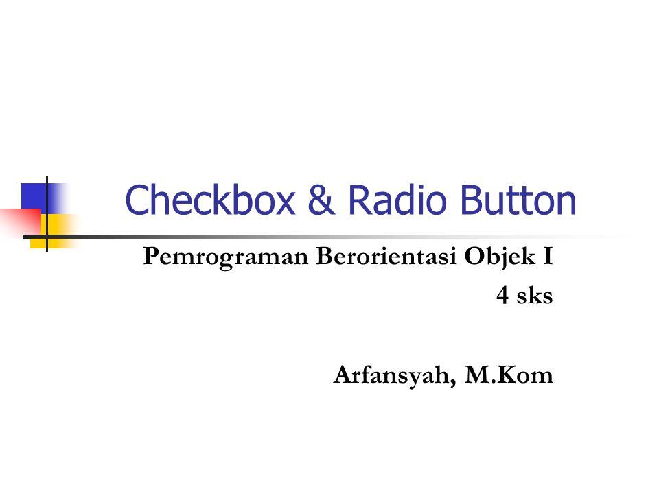 Checkbox & Radio Button Pemrograman Berorientasi Objek I 4 sks Arfansyah, M.Kom