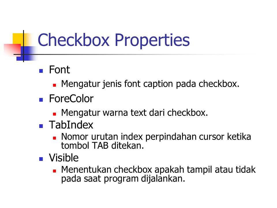 Checkbox Properties Font Mengatur jenis font caption pada checkbox. ForeColor Mengatur warna text dari checkbox. TabIndex Nomor urutan index perpindah