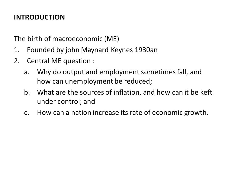 INTRODUCTION The birth of macroeconomic (ME) 1.Founded by john Maynard Keynes 1930an 2.Central ME question : a.Why do output and employment sometimes fall, and how can unemployment be reduced; b.What are the sources of inflation, and how can it be keft under control; and c.How can a nation increase its rate of economic growth.