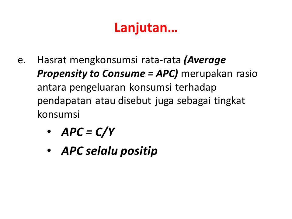 Lanjutan… e.Hasrat mengkonsumsi rata-rata (Average Propensity to Consume = APC) merupakan rasio antara pengeluaran konsumsi terhadap pendapatan atau d