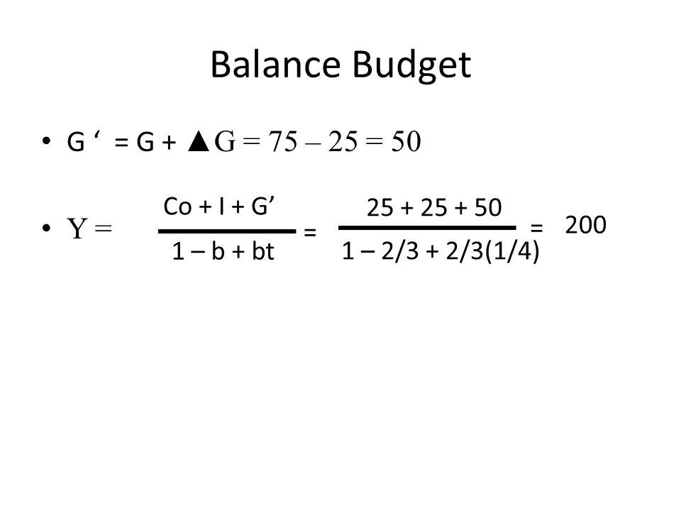 Balance Budget G ' = G + ▲G = 75 – 25 = 50 Y = 25 + 25 + 50 Co + I + G' 1 – b + bt = 1 – 2/3 + 2/3(1/4) = 200