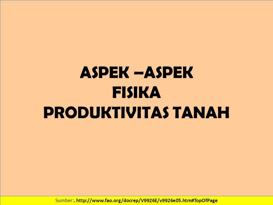Sumber:. http://www.fao.org/docrep/V9926E/v9926e05.htm#TopOfPage ASPEK –ASPEK FISIKA PRODUKTIVITAS TANAH