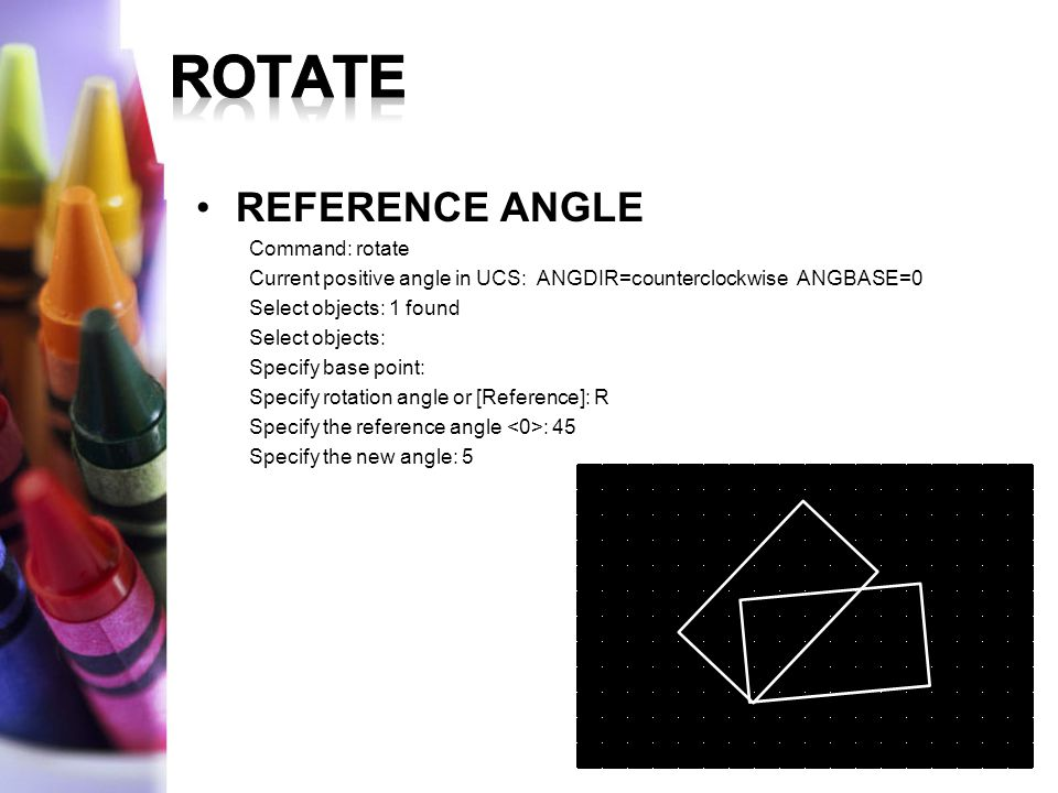 REFERENCE ANGLE Command: rotate Current positive angle in UCS: ANGDIR=counterclockwise ANGBASE=0 Select objects: 1 found Select objects: Specify base
