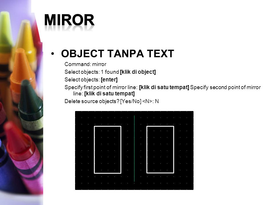 OBJECT TANPA TEXT Command: mirror Select objects: 1 found [klik di object] Select objects: [enter] Specify first point of mirror line: [klik di satu tempat] Specify second point of mirror line: [klik di satu tempat] Delete source objects.