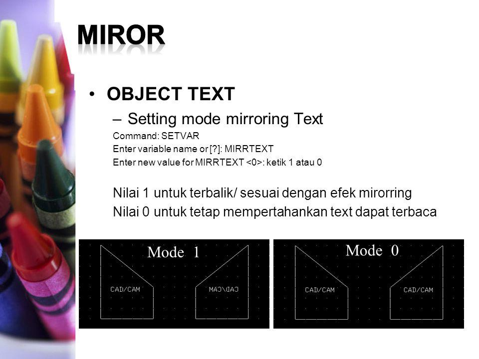 OBJECT TEXT –Setting mode mirroring Text Command: SETVAR Enter variable name or [?]: MIRRTEXT Enter new value for MIRRTEXT : ketik 1 atau 0 Nilai 1 un
