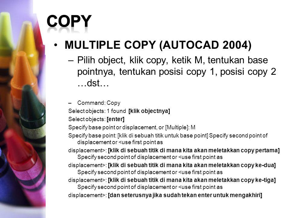 MULTIPLE COPY (AUTOCAD 2004) –Pilih object, klik copy, ketik M, tentukan base pointnya, tentukan posisi copy 1, posisi copy 2 …dst… –Command: Copy Sel