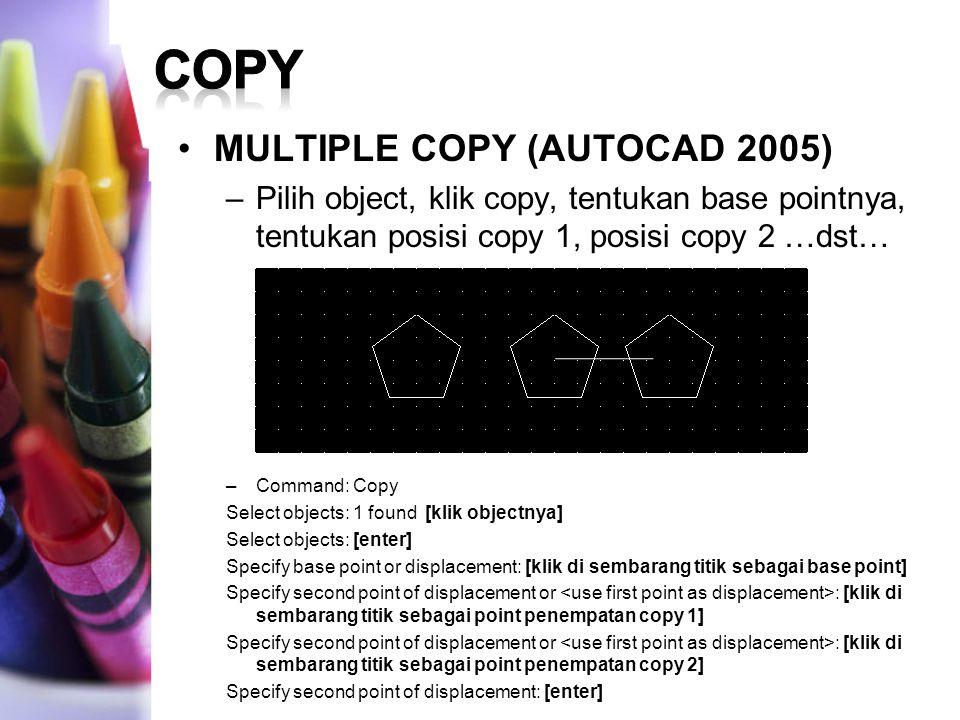 MULTIPLE COPY (AUTOCAD 2005) –Pilih object, klik copy, tentukan base pointnya, tentukan posisi copy 1, posisi copy 2 …dst… –Command: Copy Select objec