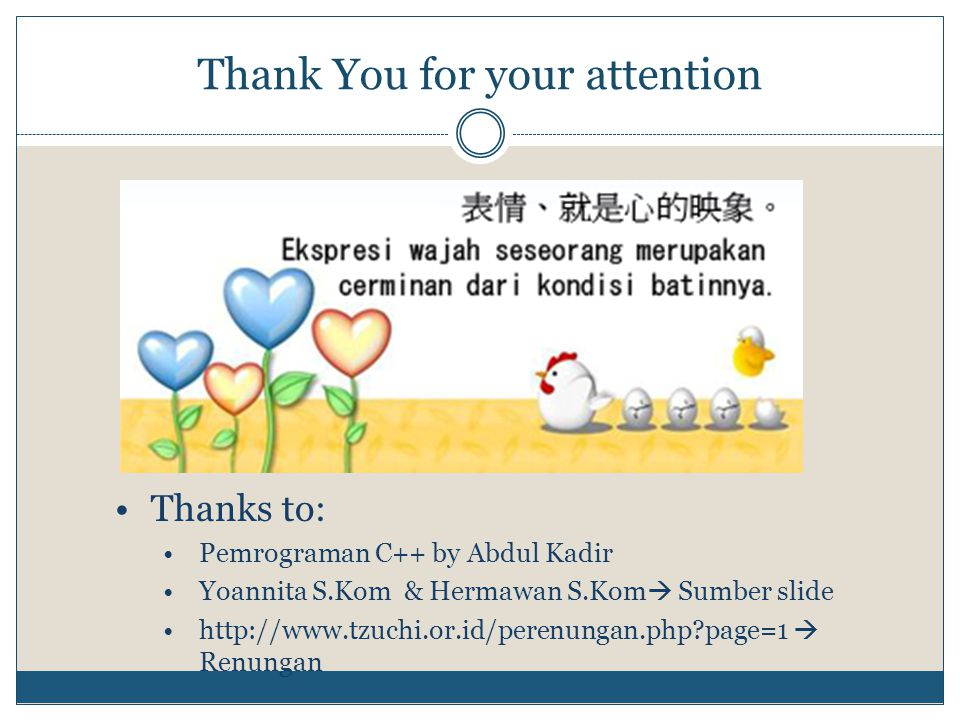 Thank You for your attention Thanks to: Pemrograman C++ by Abdul Kadir Yoannita S.Kom & Hermawan S.Kom  Sumber slide http://www.tzuchi.or.id/perenung
