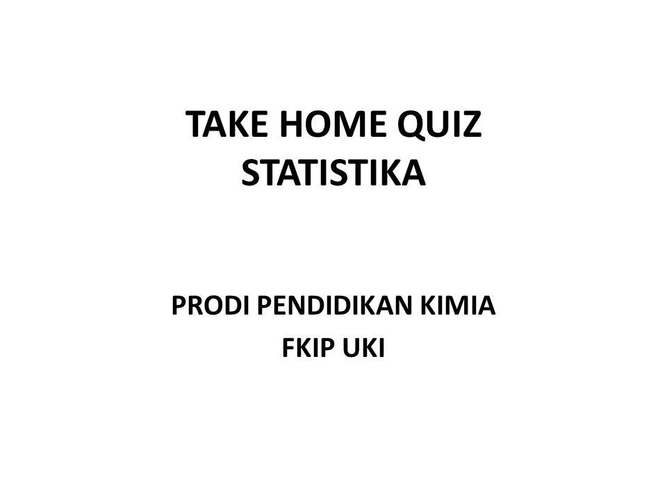TAKE HOME QUIZ STATISTIKA PRODI PENDIDIKAN KIMIA FKIP UKI
