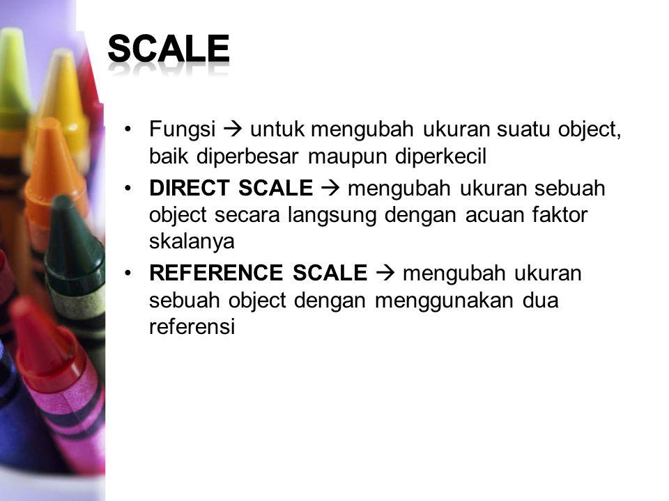 Fungsi  untuk mengubah ukuran suatu object, baik diperbesar maupun diperkecil DIRECT SCALE  mengubah ukuran sebuah object secara langsung dengan acuan faktor skalanya REFERENCE SCALE  mengubah ukuran sebuah object dengan menggunakan dua referensi