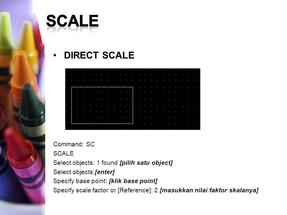 DIRECT SCALE Command: SC SCALE Select objects: 1 found [pilih satu object] Select objects:[enter] Specify base point: [klik base point] Specify scale factor or [Reference]: 2 [masukkan nilai faktor skalanya]