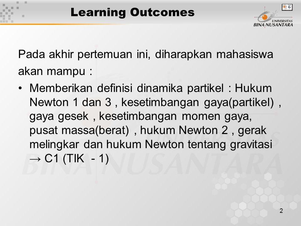 2 Learning Outcomes Pada akhir pertemuan ini, diharapkan mahasiswa akan mampu : Memberikan definisi dinamika partikel : Hukum Newton 1 dan 3, kesetimbangan gaya(partikel), gaya gesek, kesetimbangan momen gaya, pusat massa(berat), hukum Newton 2, gerak melingkar dan hukum Newton tentang gravitasi → C1 (TIK - 1)