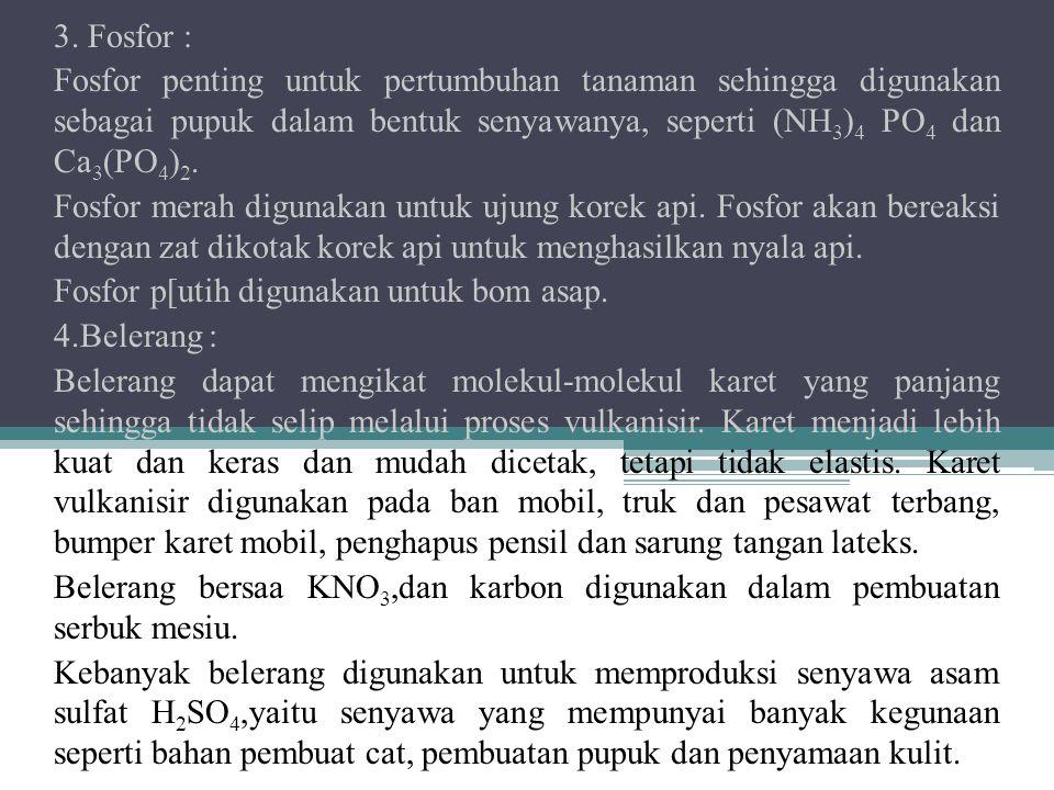3. Fosfor : Fosfor penting untuk pertumbuhan tanaman sehingga digunakan sebagai pupuk dalam bentuk senyawanya, seperti (NH 3 ) 4 PO 4 dan Ca 3 (PO 4 )