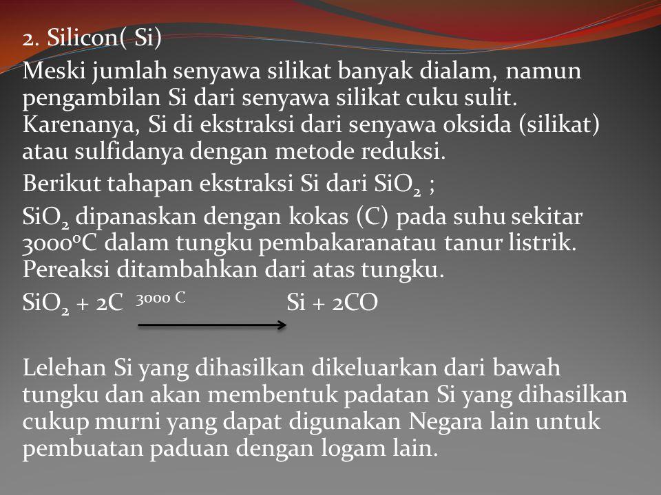 2. Silicon( Si) Meski jumlah senyawa silikat banyak dialam, namun pengambilan Si dari senyawa silikat cuku sulit. Karenanya, Si di ekstraksi dari seny