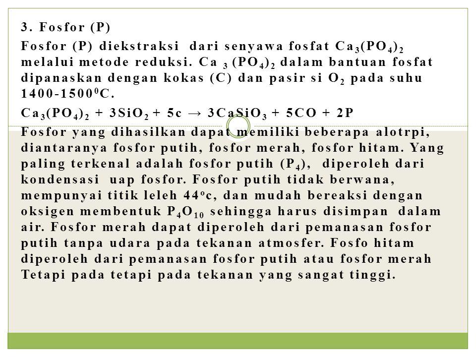 3. Fosfor (P) Fosfor (P) diekstraksi dari senyawa fosfat Ca 3 (PO 4 ) 2 melalui metode reduksi. Ca 3 (PO 4 ) 2 dalam bantuan fosfat dipanaskan dengan