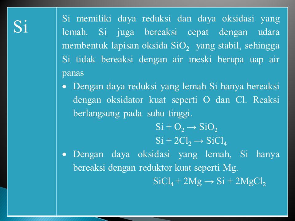 Si Si memiliki daya reduksi dan daya oksidasi yang lemah. Si juga bereaksi cepat dengan udara membentuk lapisan oksida SiO 2 yang stabil, sehingga Si