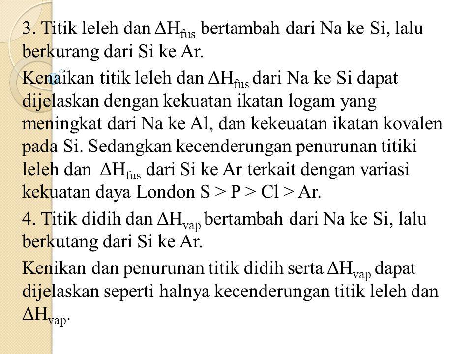 3. Titik leleh dan ΔH fus bertambah dari Na ke Si, lalu berkurang dari Si ke Ar. Kenaikan titik leleh dan ΔH fus dari Na ke Si dapat dijelaskan dengan