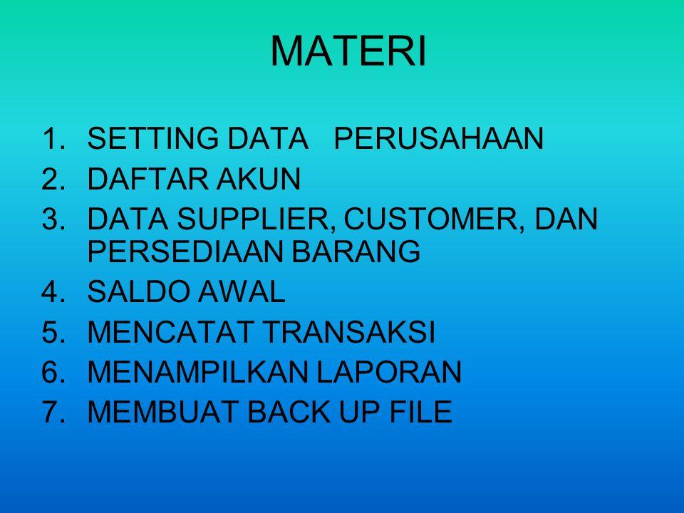 MATERI 1.SETTING DATA PERUSAHAAN 2.DAFTAR AKUN 3.DATA SUPPLIER, CUSTOMER, DAN PERSEDIAAN BARANG 4.SALDO AWAL 5.MENCATAT TRANSAKSI 6.MENAMPILKAN LAPORAN 7.MEMBUAT BACK UP FILE