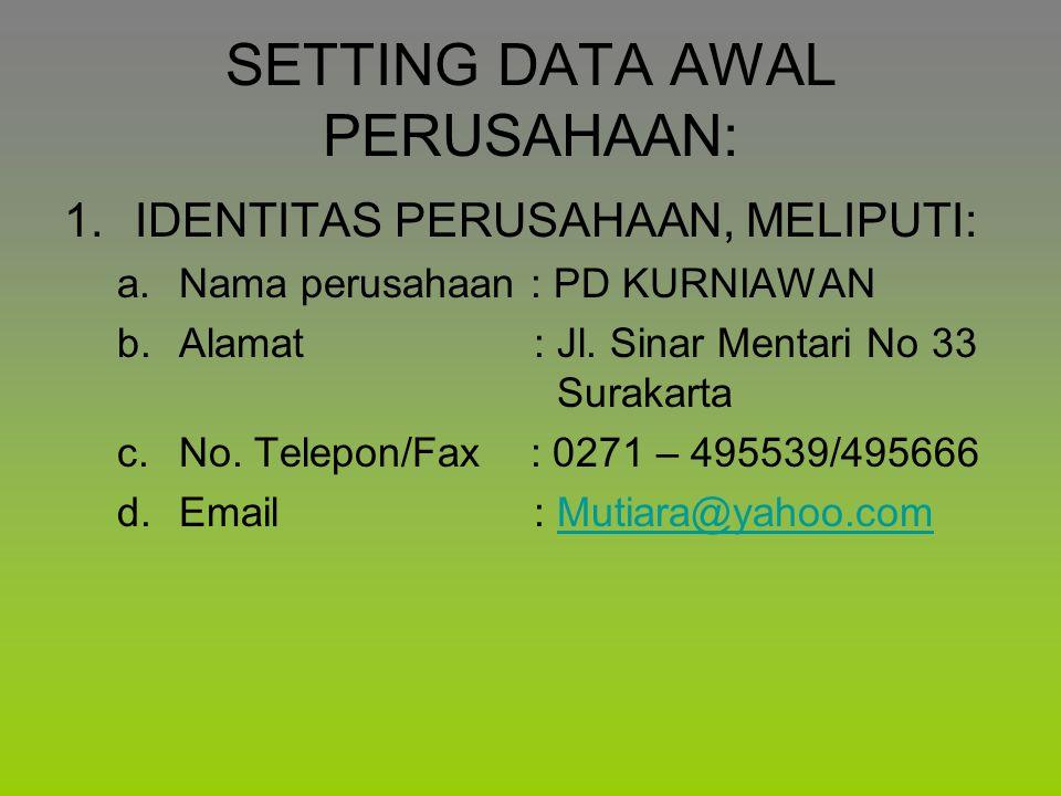 SETTING DATA AWAL PERUSAHAAN: 1.IDENTITAS PERUSAHAAN, MELIPUTI: a.Nama perusahaan : PD KURNIAWAN b.Alamat : Jl. Sinar Mentari No 33 Surakarta c.No. Te